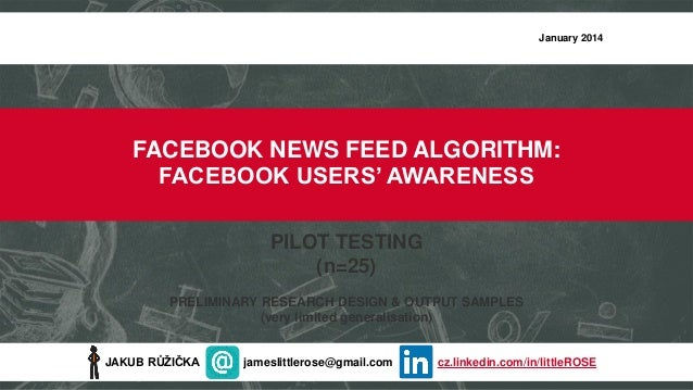 January 2014  FACEBOOK NEWS FEED ALGORITHM: FACEBOOK USERS' AWARENESS PILOT TESTING (n=25) PRELIMINARY RESEARCH DESIGN & O...