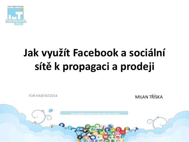 Jak využít Facebook a sociální sítě k propagaci a prodeji FOR HABITAT2014 Vaše podnikání bereme stejně vážně jako vlastní!...