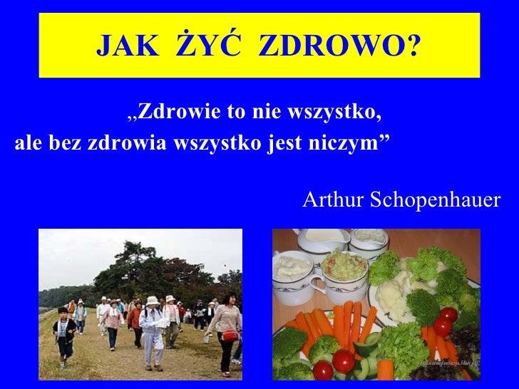 """JAK  ŻYĆ  ZDROWO? """" Zdrowie to nie wszyst ko,  ale bez zdrowia wszystko jest niczym""""   Arthur Schopenhauer"""