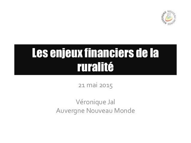 Les enjeux financiers de la ruralité 21 mai 2015 Véronique Jal Auvergne Nouveau Monde