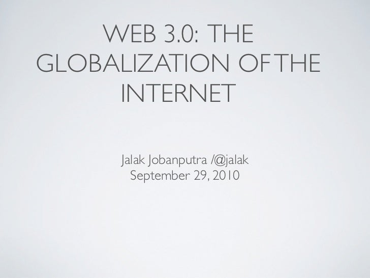 WEB 3.0: THEGLOBALIZATION OF THE     INTERNET      Jalak Jobanputra /@jalak        September 29, 2010