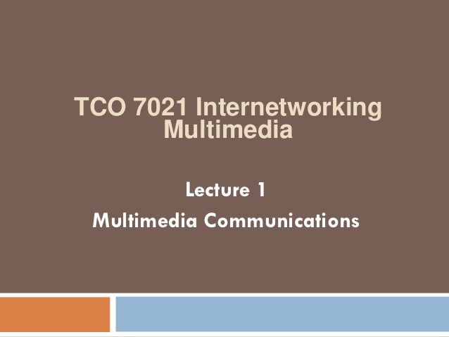 TCO 7021 Internetworking      Multimedia          Lecture 1 Multimedia Communications