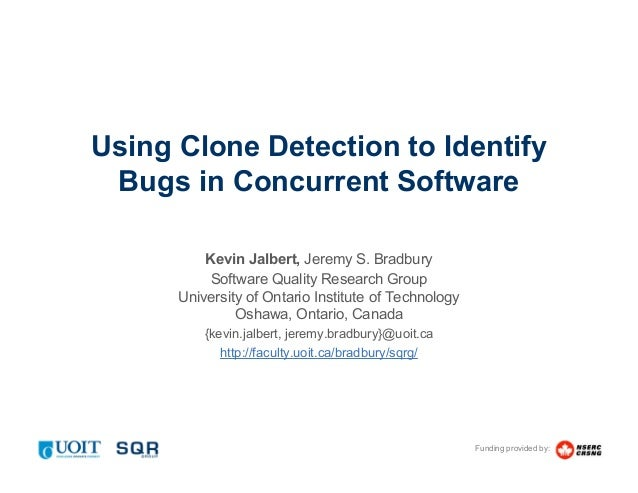 Funding provided by: Using Clone Detection to Identify Bugs in Concurrent Software Kevin Jalbert, Jeremy S. Bradbury Softw...