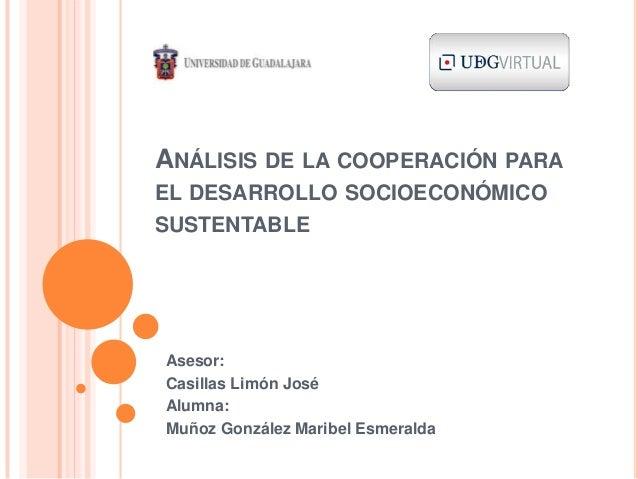 ANÁLISIS DE LA COOPERACIÓN PARA EL DESARROLLO SOCIOECONÓMICO SUSTENTABLE Asesor: Casillas Limón José Alumna: Muñoz Gonzále...