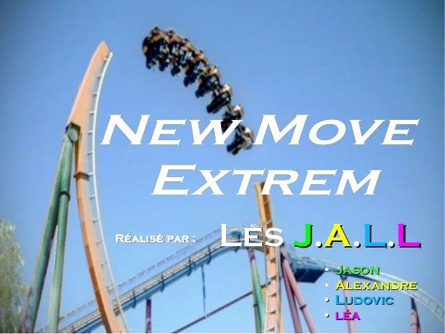 Réalisé par :Réalisé par : New MoveNew Move ExtremExtrem LesLes JJ..AA..LL..LL •• JasonJason •• AlexandreAlexandre •• Ludo...