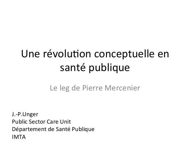 Une  révolu2on  conceptuelle  en  santé  publique  Le  leg  de  Pierre  Mercenier  J.-‐P.Unger  Public  Sector  Care  Uni...