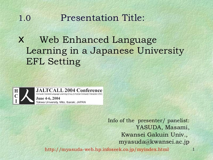 1.0 Presentation Title: <ul><li>Web Enhanced Language Learning in a Japanese University EFL Setting </li></ul><ul><ul><li>...