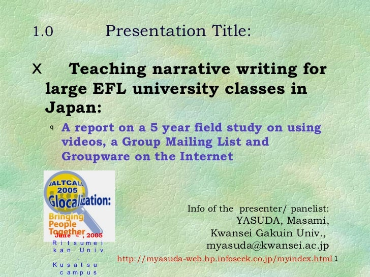 1.0 Presentation Title: <ul><li>Teaching narrative writing for large EFL university classes in Japan: </li></ul><ul><ul><l...
