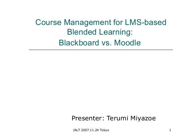 JALT 2007.11.24 Tokyo 1 Course Management for LMS-based Blended Learning: Blackboard vs. Moodle Presenter: Terumi Miyazoe