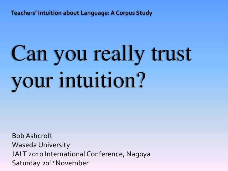 Can you really trustyour intuition?Bob AshcroftWaseda UniversityJALT 2010 International Conference, NagoyaSaturday 20th No...
