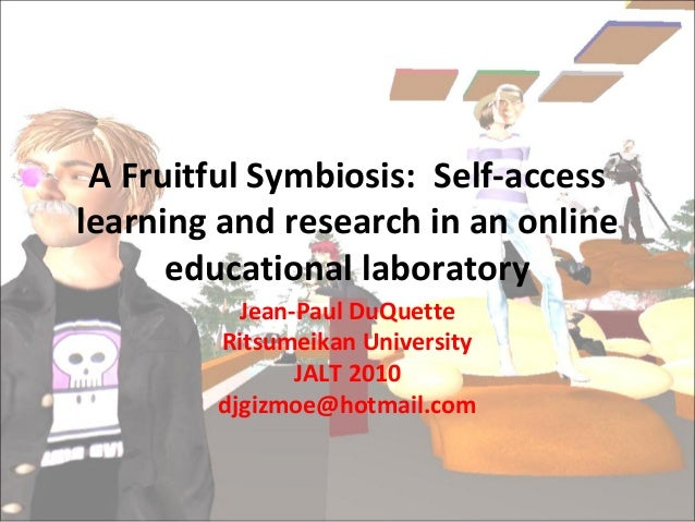 A Fruitful Symbiosis: Self-access learning and research in an online educational laboratory Jean-Paul DuQuette Ritsumeikan...