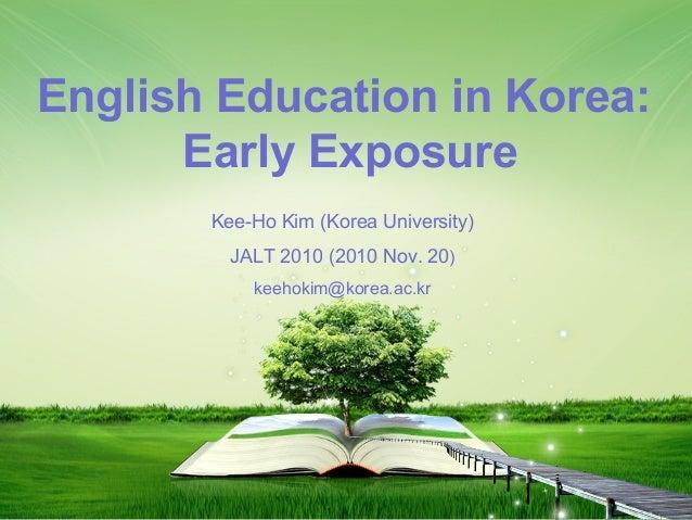 1 Kee-Ho Kim (Korea University) JALT 2010 (2010 Nov. 20) keehokim@korea.ac.kr English Education in Korea: Early Exposure