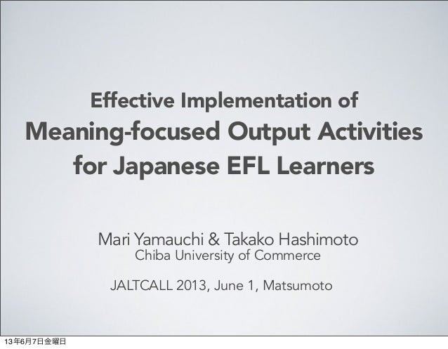 Effective Implementation ofMeaning-focused Output Activitiesfor Japanese EFL LearnersMari Yamauchi & Takako HashimotoChiba...