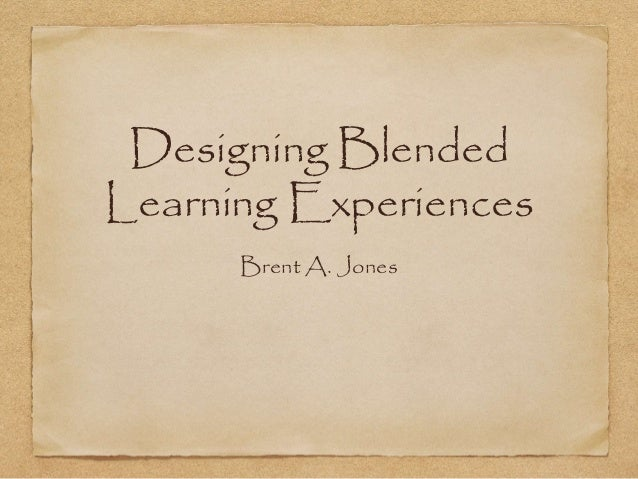 Designing Blended Learning Experiences Brent A. Jones
