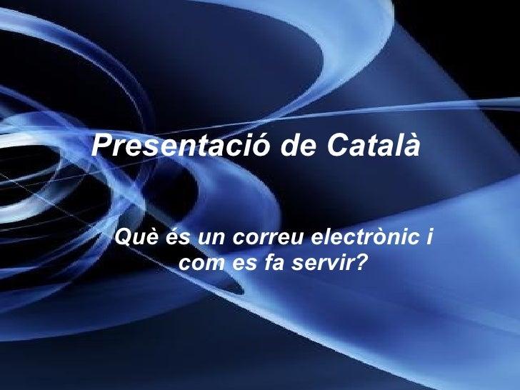 Presentació de Català   <ul><ul><li>Què és un correu electrònic i com es fa servir? </li></ul></ul>