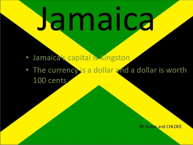 Jamaica • Jamaica's capital is Kingston • The currency is a dollar and a dollar is worth 100 cents. BY Grace and CHLOEE