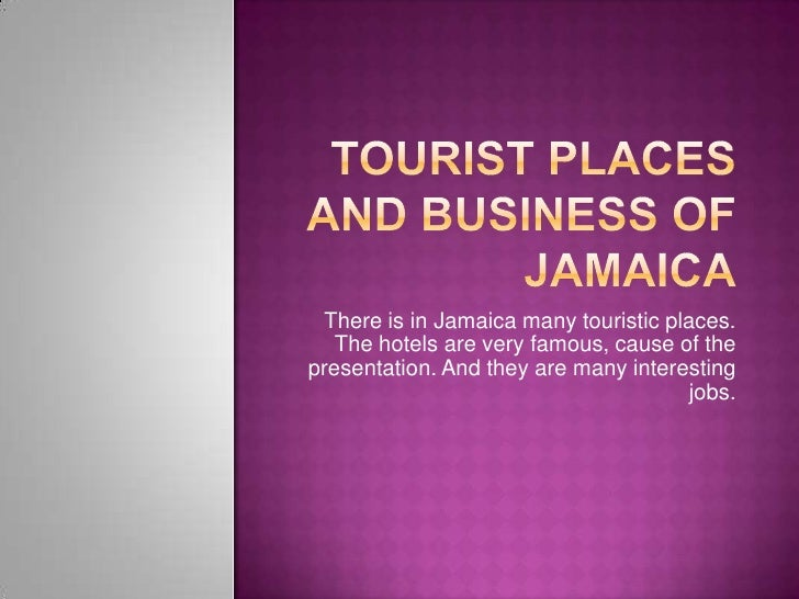 TouRIST PLACES AND BUSINESs OF JAMAICA<br />There is in Jamaica many touristic places. The hotels are very famous, cause o...
