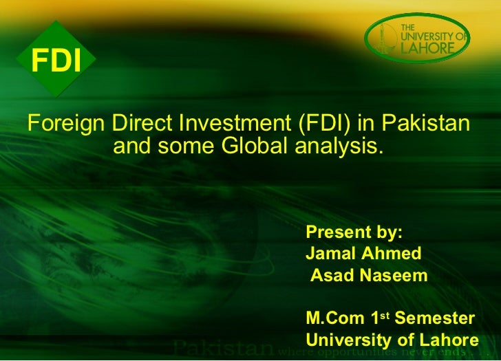 FDI Present by:  Jamal Ahmed  Asad Naseem M.Com 1 st  Semester  University of Lahore    Foreign Direct Investment (FDI) in...