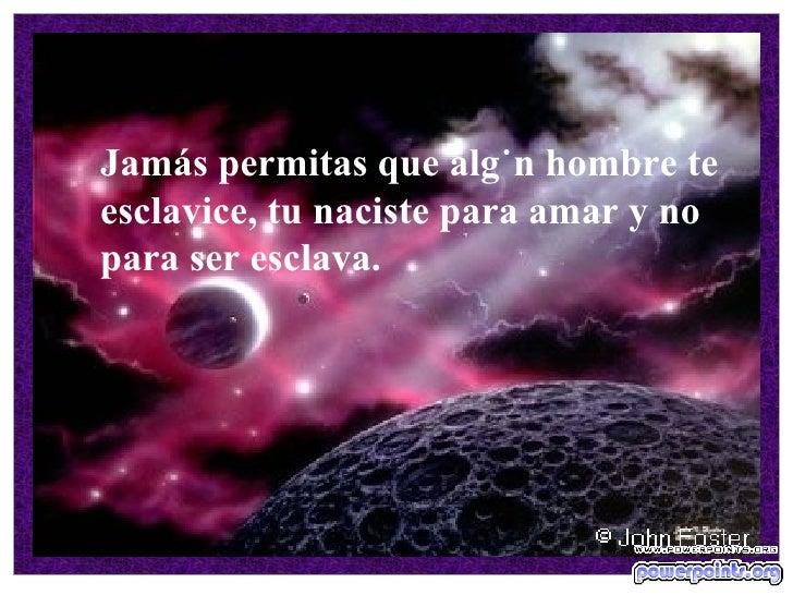 Jamás permitas que algún hombre te esclavice, tu naciste para amar y no para ser esclava.  ...