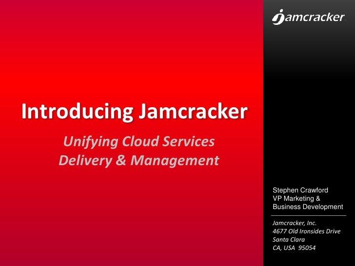 Introducing Jamcracker<br />Unifying Cloud Services Delivery & Management<br />Stephen Crawford<br />VP Marketing & Busine...