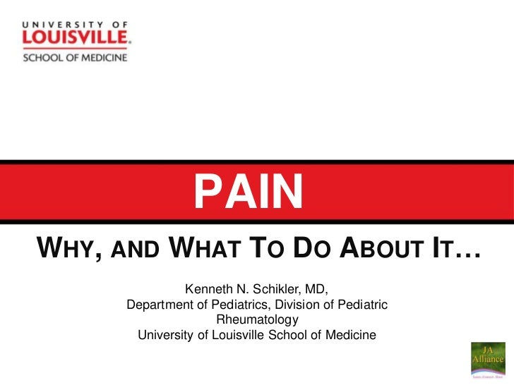 PAIN<br />Why, and What To Do About It…<br />Kenneth N. Schikler, MD, <br />Department of Pediatrics, Division of Pediatri...