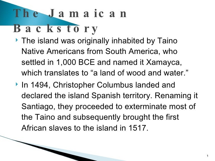 The Jamaican Backstory <ul><li>The island was originally inhabited by Taino Native Americans from South America, who settl...