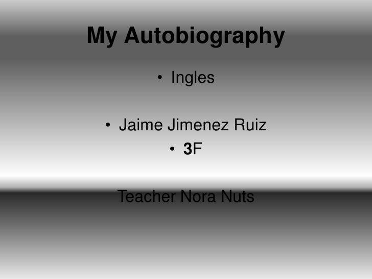 My Autobiography<br />Ingles<br />Jaime Jimenez Ruiz<br />3F<br />Teacher Nora Nuts<br />
