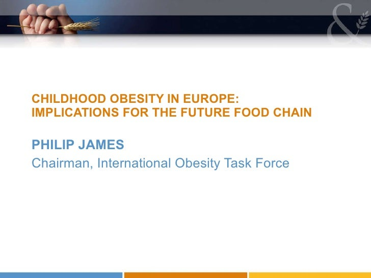 <ul><li>PHILIP JAMES </li></ul><ul><li>Chairman, International Obesity Task Force </li></ul>CHILDHOOD OBESITY IN EUROPE: I...