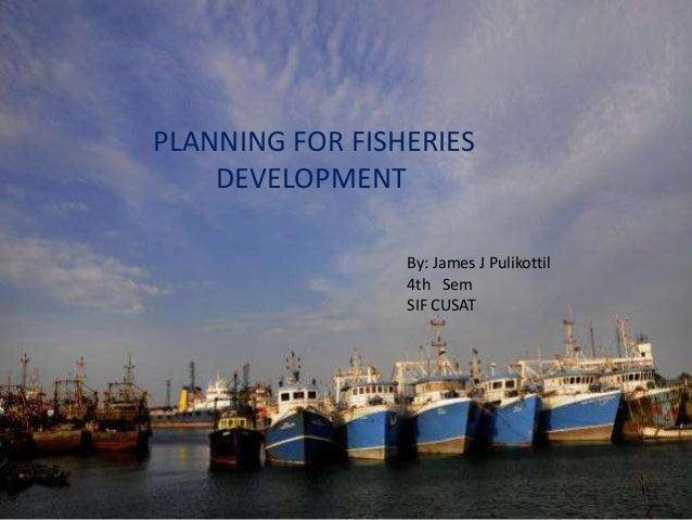 PLANNING FOR FISHERIES    DEVELOPMENT                 By: James J Pulikottil                 4th Sem                 SIF C...