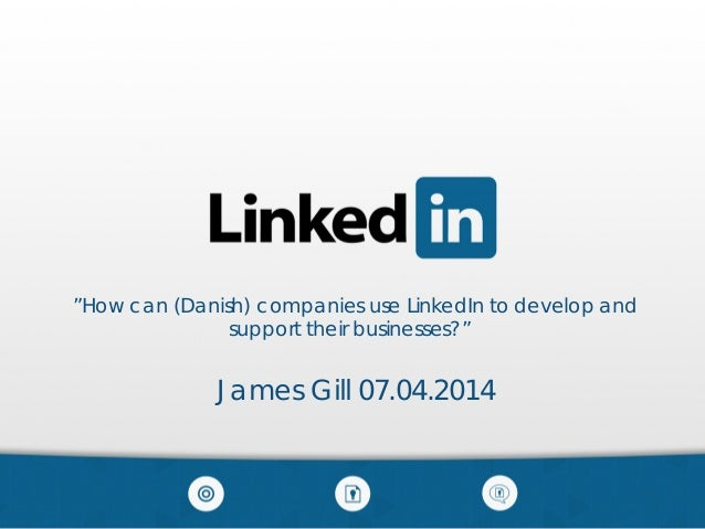 """How can (Danish) companies use LinkedIn to develop and support their businesses?"" James Gill 07.04.2014"