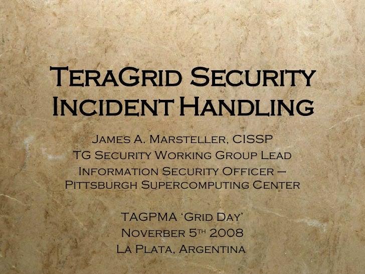 TeraGrid Security Incident Handling James A. Marsteller, CISSP TG Security Working Group Lead Information Security Officer...