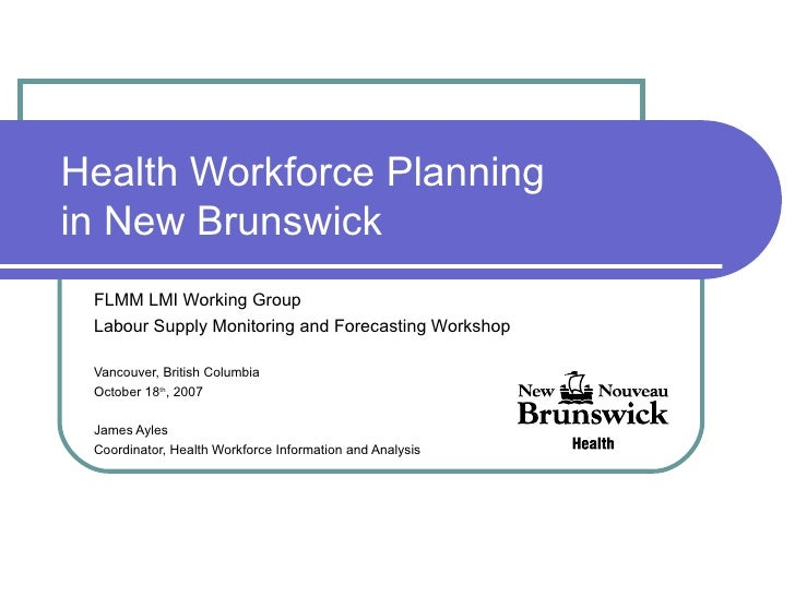 Health Workforce Planning in New Brunswick FLMM LMI Working Group Labour Supply Monitoring and Forecasting Workshop Vancou...