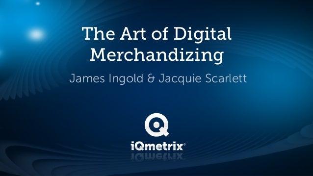 The Art of Digital   MerchandizingJames Ingold & Jacquie Scarlett