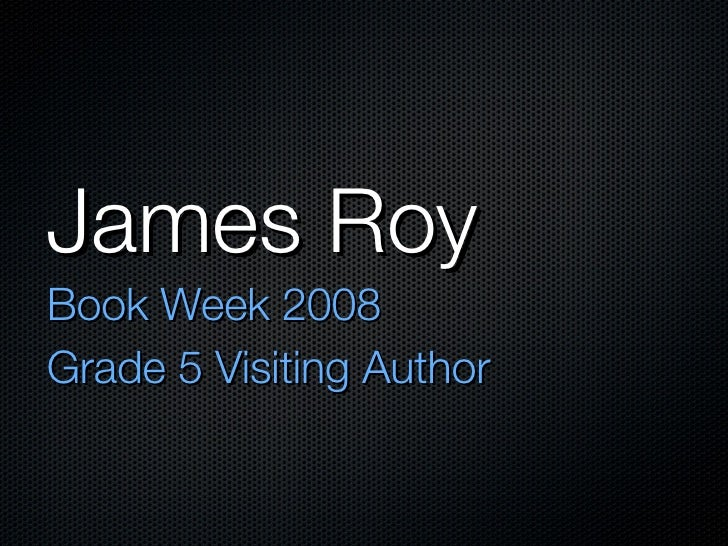 James Roy <ul><li>Book Week 2008 </li></ul><ul><li>Grade 5 Visiting Author </li></ul>