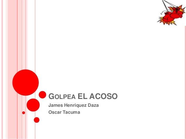 GOLPEA EL ACOSO James Henriquez Daza Oscar Tacuma