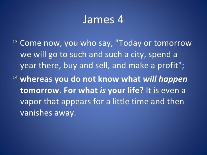 "James 4 13    Come now, you who say, ""Today or tomorrow    we will go to such and such a city, spend a    year there, buy ..."