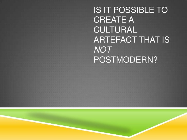IS IT POSSIBLE TOCREATE ACULTURALARTEFACT THAT ISNOTPOSTMODERN?