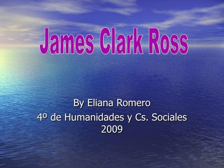 By Eliana Romero 4º de Humanidades y Cs. Sociales 2009 James Clark Ross