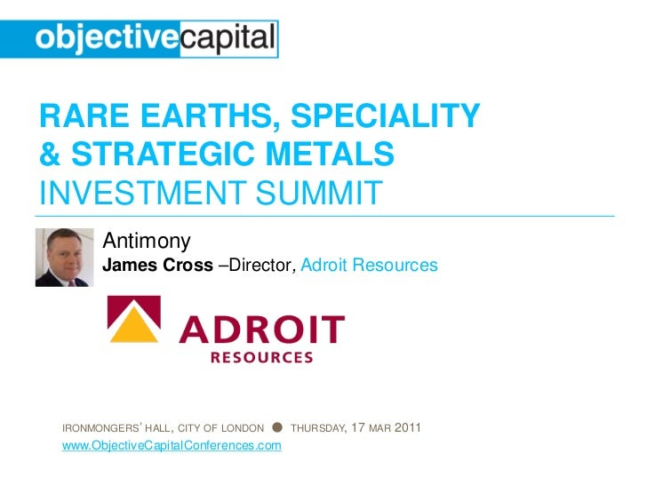 RARE EARTHS, SPECIALITY& STRATEGIC METALSINVESTMENT SUMMIT       Antimony       James Cross –Director, Adroit Resources IR...