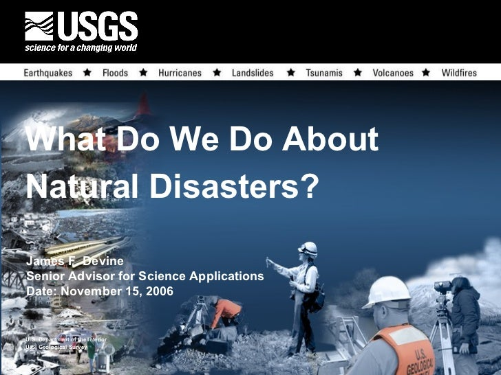 What Do We Do About  Natural Disasters? James F. Devine Senior Advisor for Science Applications Date: November 15, 2006