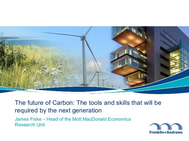 James Fiske – Head of the Mott MacDonald Economics Research Unit The future of Carbon: The tools and skills that will be r...