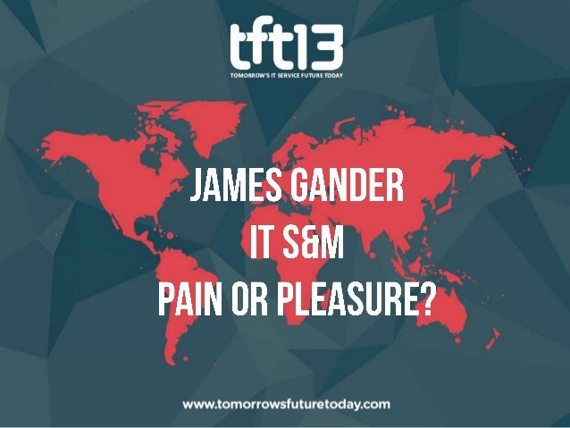 TFT13 - James Gander, IT S&M, Pain or Pleasure?