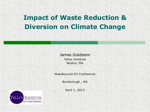 Impact of Waste Reduction &Diversion on Climate ChangeJames GoldsteinTellus InstituteBoston, MAMassRecycle R3 ConferenceBo...