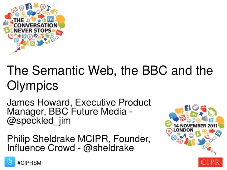 The Semantic Web, the BBC and theOlympicsJames Howard, Executive ProductManager, BBC Future Media -@speckled_jimPhilip She...