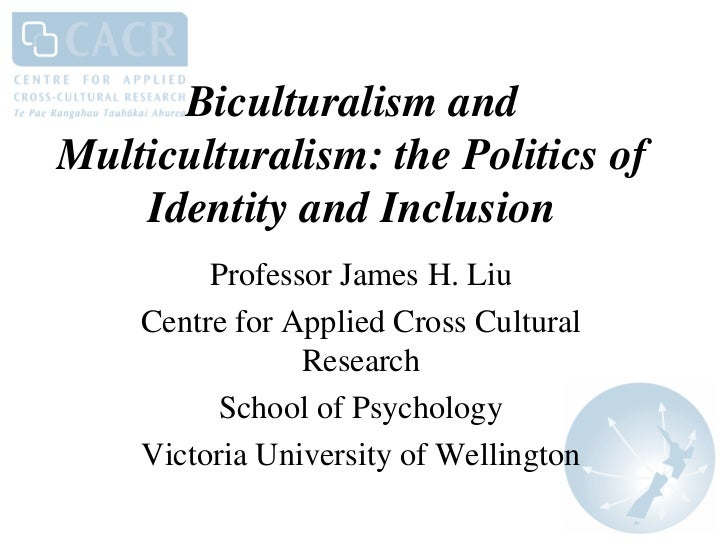 Biculturalism andMulticulturalism: the Politics of    Identity and Inclusion         Professor James H. Liu    Centre for ...