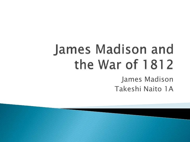 James Madison and   the War of 1812 <br />James Madison<br />Takeshi Naito 1A<br />