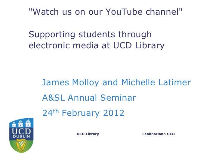 """""""Watch us on our YouTube channel""""Supporting students throughelectronic media at UCD Library   James Molloy and Michelle La..."""