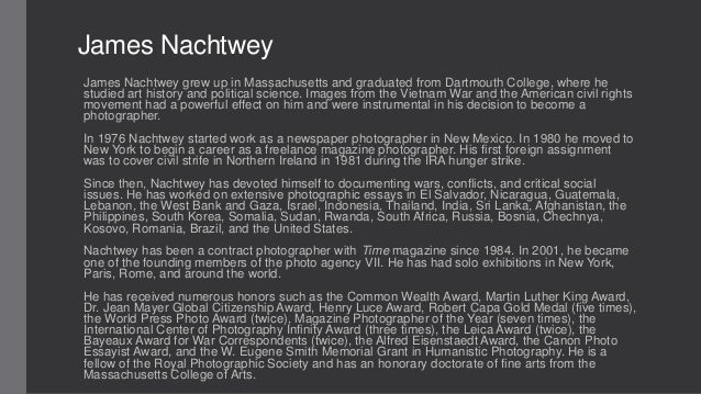 James Nachtwey James Nachtwey grew up in Massachusetts and graduated from Dartmouth College, where he studied art history ...