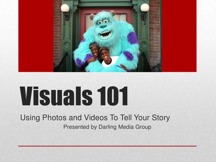 Visuals 101Using Photos and Videos To Tell Your Story            Presented by Darling Media Group