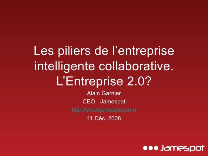 Les piliers de l'entreprise intelligente collaborative. L'Entreprise 2.0? Alain Garnier CEO - Jamespot http://www.jamespot...
